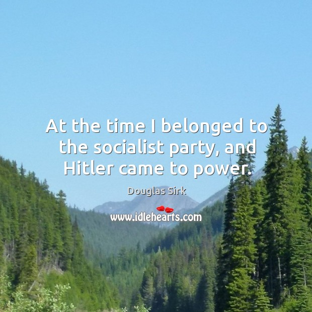 At the time I belonged to the socialist party, and hitler came to power. Douglas Sirk Picture Quote