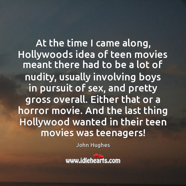 At the time I came along, Hollywoods idea of teen movies meant John Hughes Picture Quote