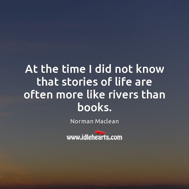 At the time I did not know that stories of life are often more like rivers than books. Norman Maclean Picture Quote