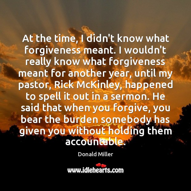 At the time, I didn't know what forgiveness meant. I wouldn't really Donald Miller Picture Quote