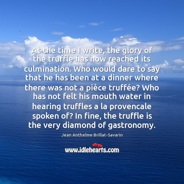 At the time I write, the glory of the truffle has now Jean Anthelme Brillat-Savarin Picture Quote