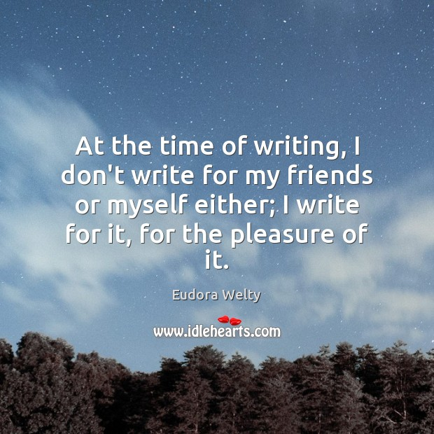 At the time of writing, I don't write for my friends or Eudora Welty Picture Quote