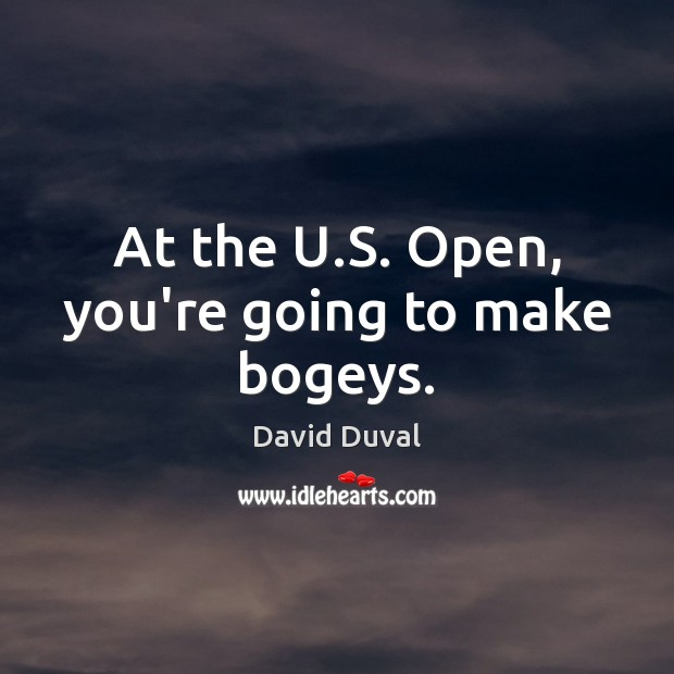 At the U.S. Open, you're going to make bogeys. David Duval Picture Quote