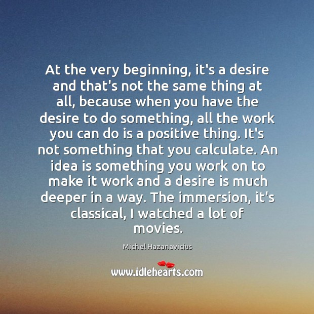 At the very beginning, it's a desire and that's not the same Michel Hazanavicius Picture Quote