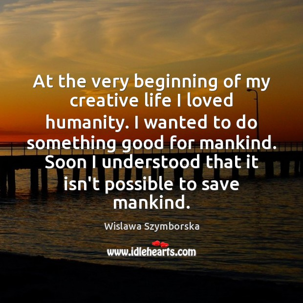 At the very beginning of my creative life I loved humanity. I Wislawa Szymborska Picture Quote
