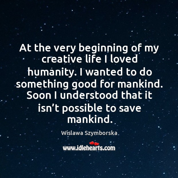 At the very beginning of my creative life I loved humanity. Wislawa Szymborska Picture Quote