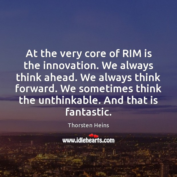 At the very core of RIM is the innovation. We always think Image