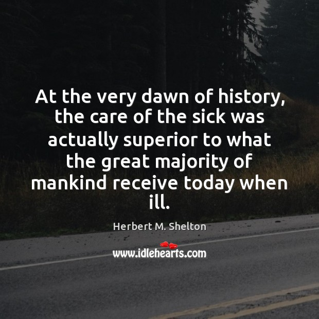 At the very dawn of history, the care of the sick was Herbert M. Shelton Picture Quote