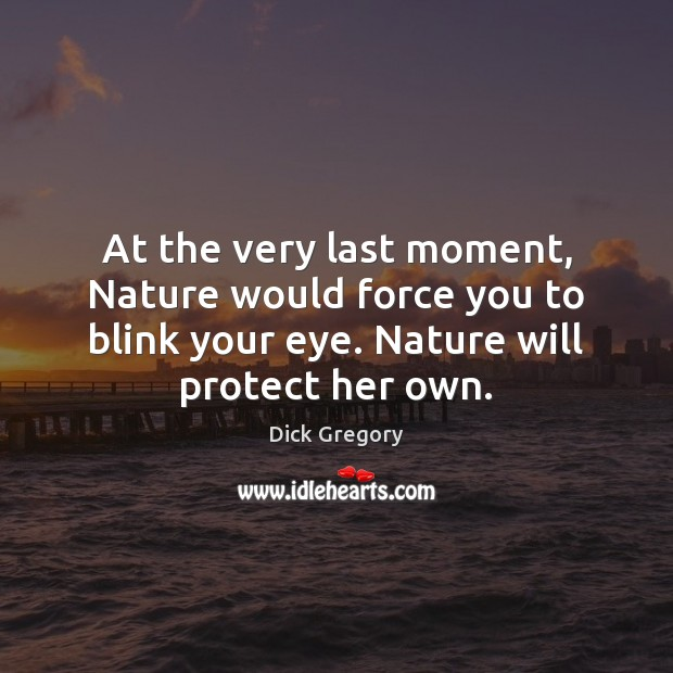 At the very last moment, Nature would force you to blink your Dick Gregory Picture Quote