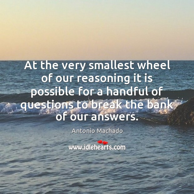 At the very smallest wheel of our reasoning it is possible for Antonio Machado Picture Quote