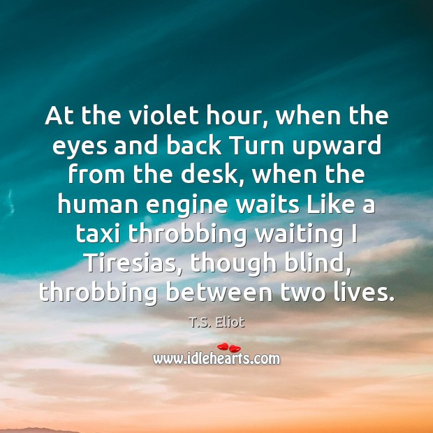 At the violet hour, when the eyes and back Turn upward from T.S. Eliot Picture Quote