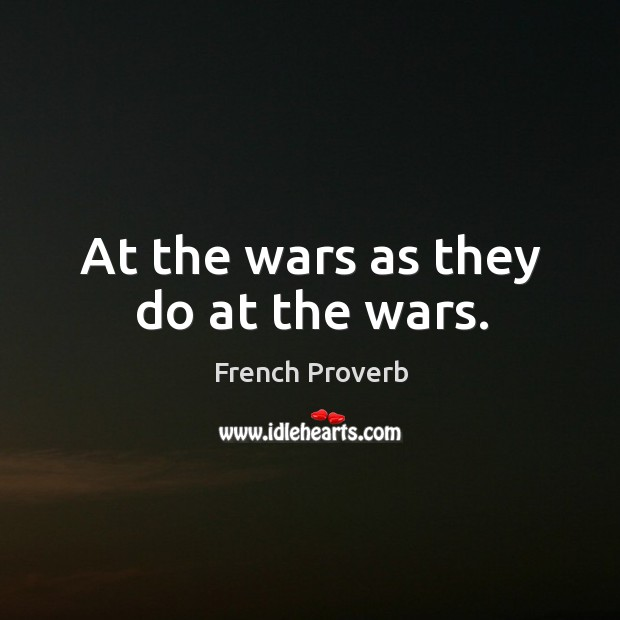 At the wars as they do at the wars. French Proverbs Image
