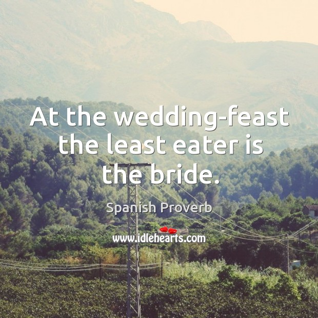 At the wedding-feast the least eater is the bride. Spanish Proverbs Image