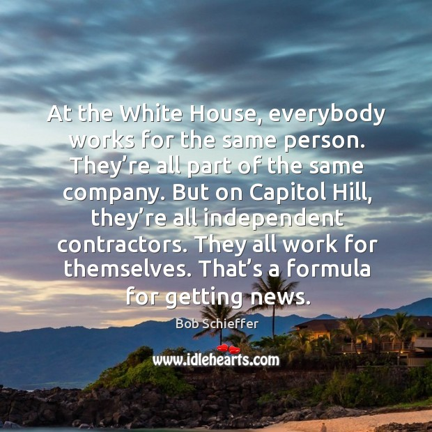At the white house, everybody works for the same person. They're all part of the same company. Image