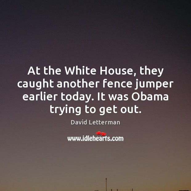 At the White House, they caught another fence jumper earlier today. It David Letterman Picture Quote