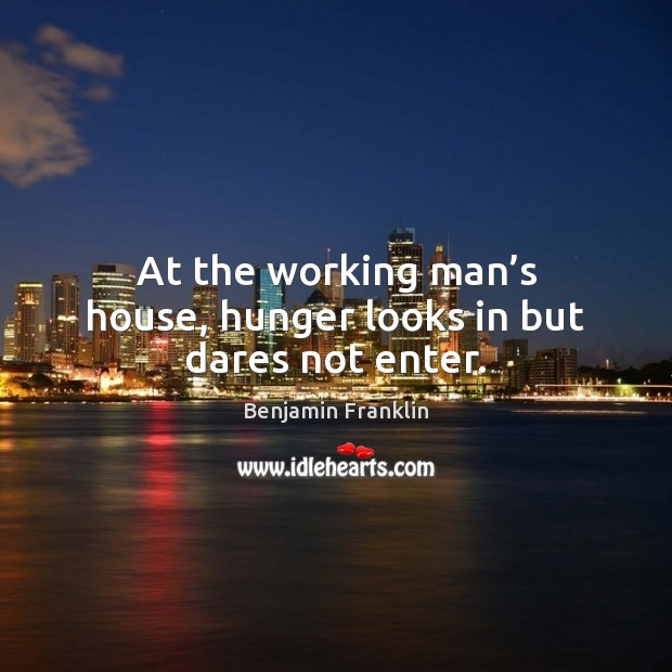 At the working man's house, hunger looks in but dares not enter. Benjamin Franklin Picture Quote