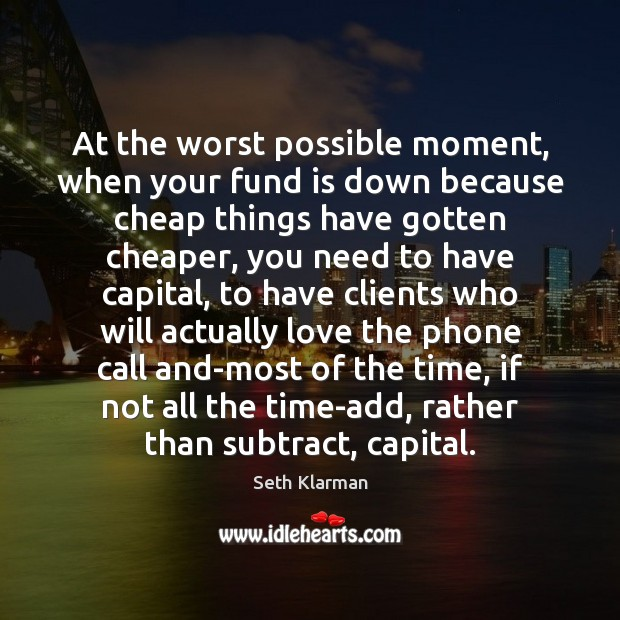 At the worst possible moment, when your fund is down because cheap Seth Klarman Picture Quote