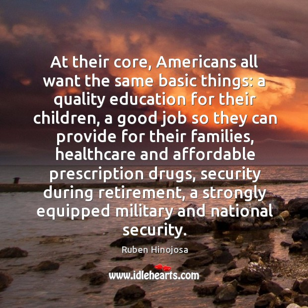 At their core, americans all want the same basic things: a quality education for their children Ruben Hinojosa Picture Quote