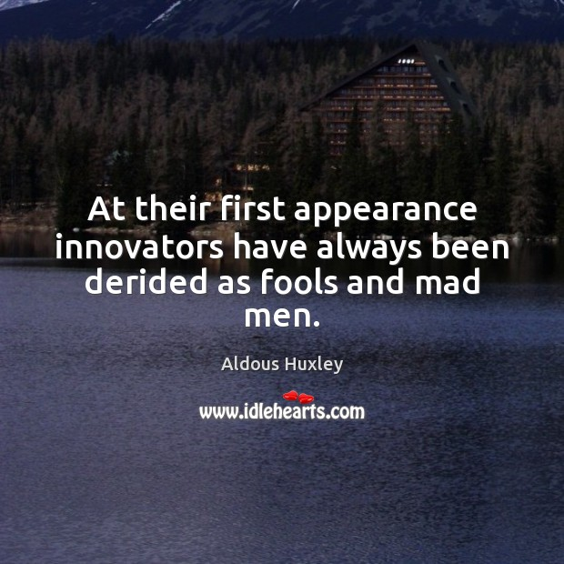 At their first appearance innovators have always been derided as fools and mad men. Image