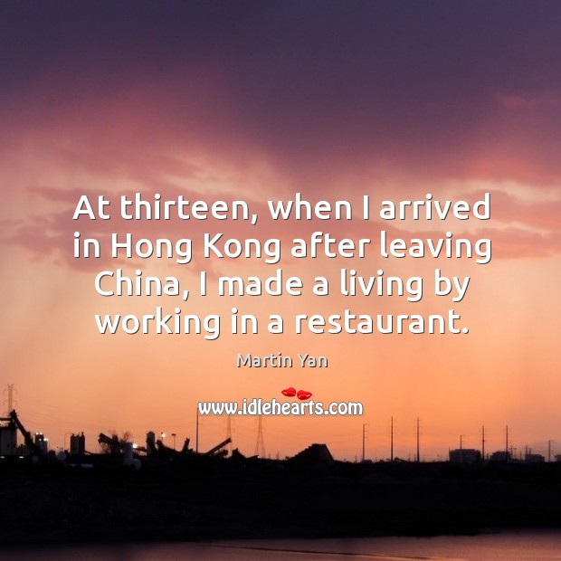 At thirteen, when I arrived in hong kong after leaving china, I made a living by working in a restaurant. Image