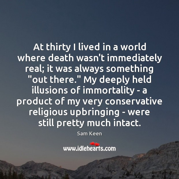 At thirty I lived in a world where death wasn't immediately real; Sam Keen Picture Quote