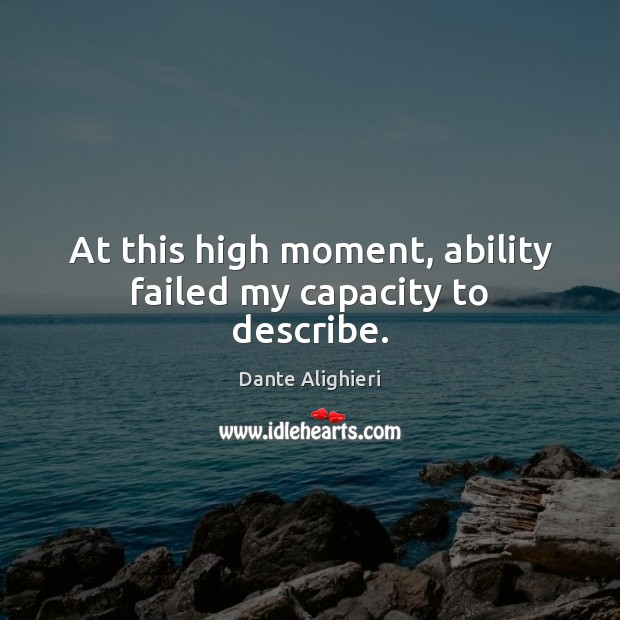At this high moment, ability failed my capacity to describe. Dante Alighieri Picture Quote