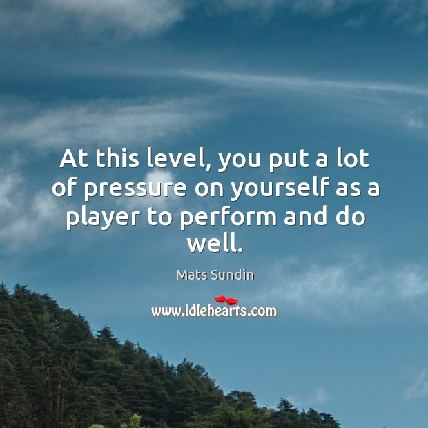 At this level, you put a lot of pressure on yourself as a player to perform and do well. Mats Sundin Picture Quote