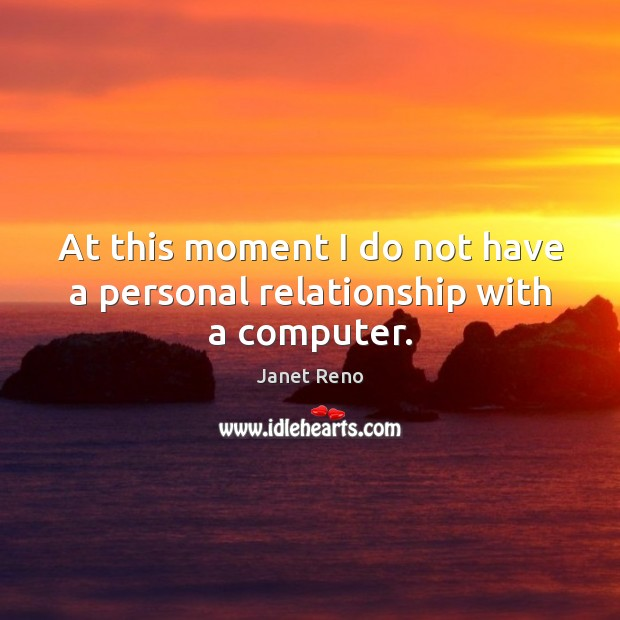 At this moment I do not have a personal relationship with a computer. Computers Quotes Image