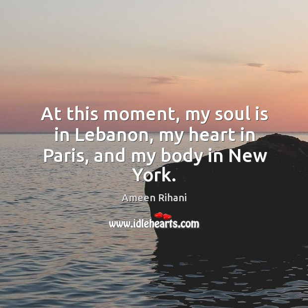 At this moment, my soul is in Lebanon, my heart in Paris, and my body in New York. Ameen Rihani Picture Quote