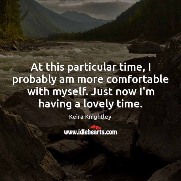 At this particular time, I probably am more comfortable with myself. Just Keira Knightley Picture Quote