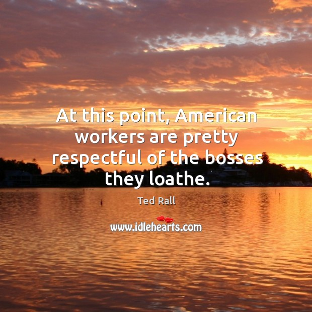 At this point, american workers are pretty respectful of the bosses they loathe. Ted Rall Picture Quote