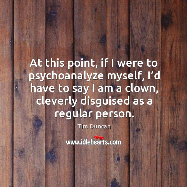 At this point, if I were to psychoanalyze myself, I'd have to say I am a clown, cleverly disguised as a regular person. Tim Duncan Picture Quote