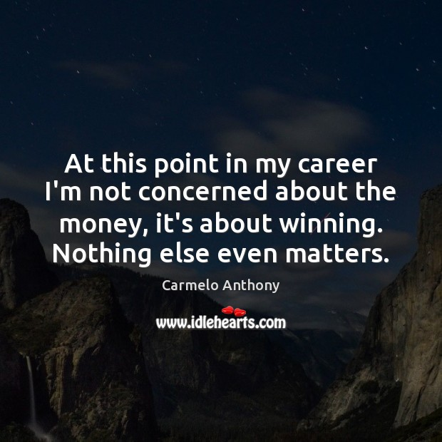 At this point in my career I'm not concerned about the money, Carmelo Anthony Picture Quote