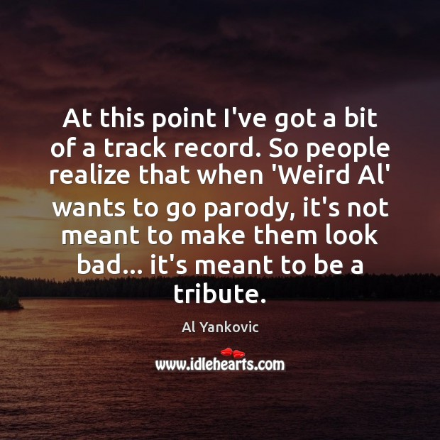 At this point I've got a bit of a track record. So Al Yankovic Picture Quote