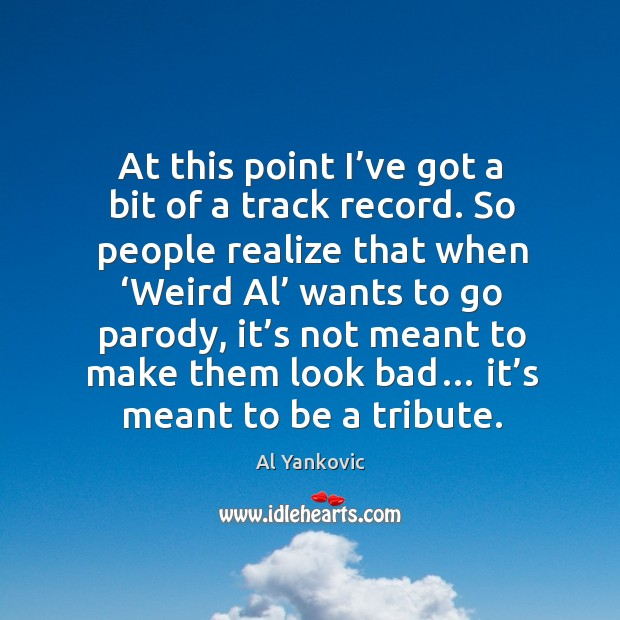 At this point I've got a bit of a track record. Al Yankovic Picture Quote