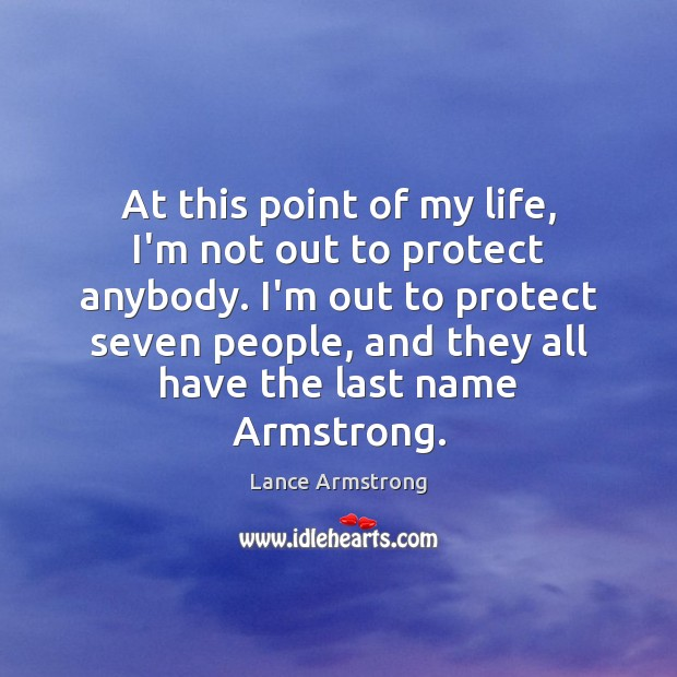 At this point of my life, I'm not out to protect anybody. Lance Armstrong Picture Quote