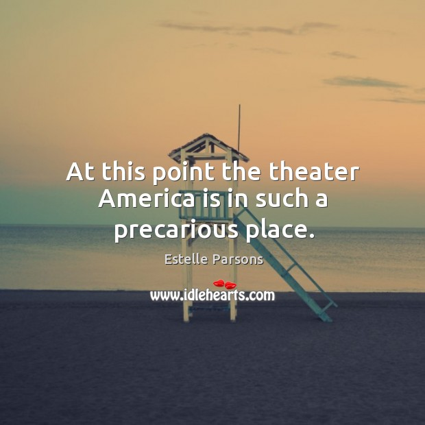 At this point the theater america is in such a precarious place. Estelle Parsons Picture Quote