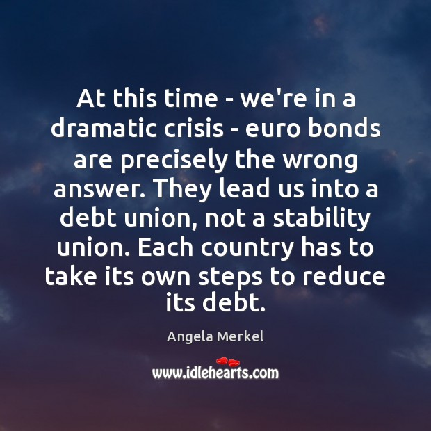 At this time – we're in a dramatic crisis – euro bonds Angela Merkel Picture Quote