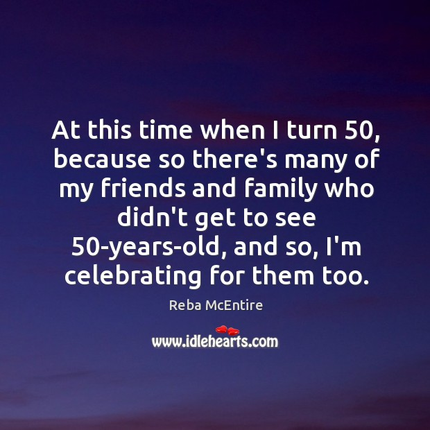 At this time when I turn 50, because so there's many of my Reba McEntire Picture Quote