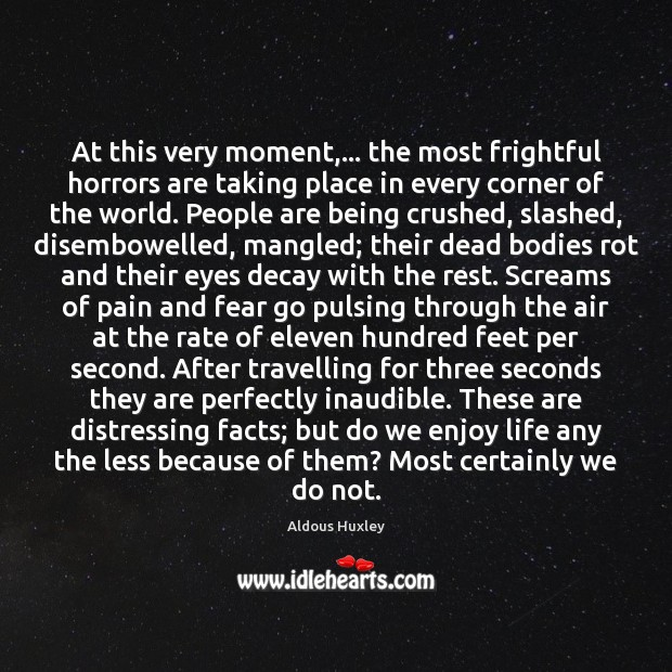 At this very moment,… the most frightful horrors are taking place in Aldous Huxley Picture Quote