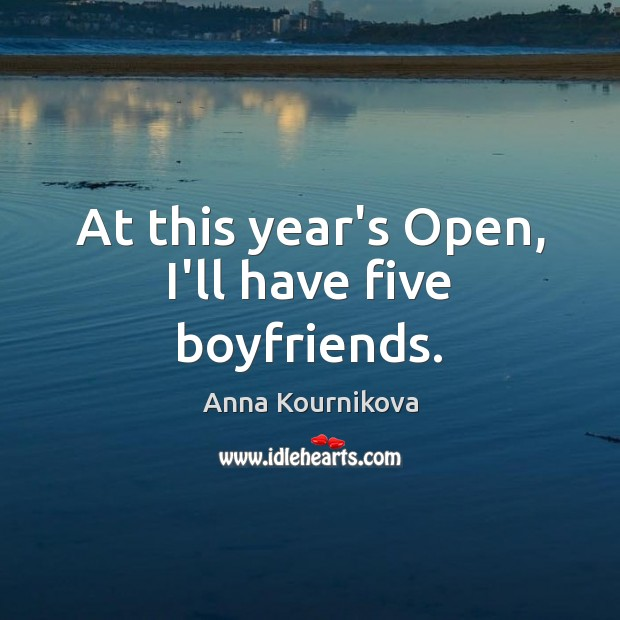 At this year's Open, I'll have five boyfriends. Anna Kournikova Picture Quote