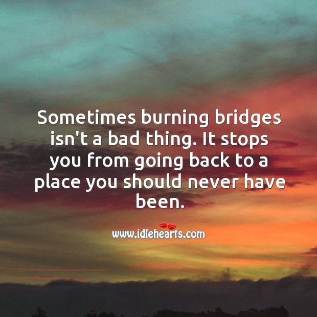 Image, At times burning bridges isnt a bad thing.