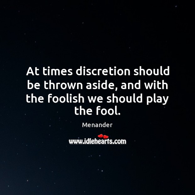 At times discretion should be thrown aside, and with the foolish we should play the fool. Menander Picture Quote
