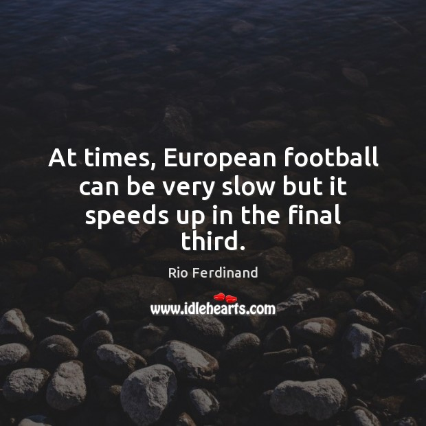 At times, European football can be very slow but it speeds up in the final third. Rio Ferdinand Picture Quote