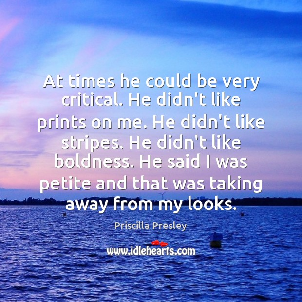 At times he could be very critical. He didn't like prints on Boldness Quotes Image