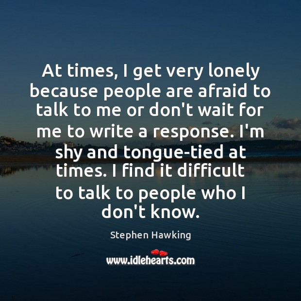 Image, At times, I get very lonely because people are afraid to talk