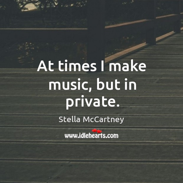 At times I make music, but in private. Stella McCartney Picture Quote