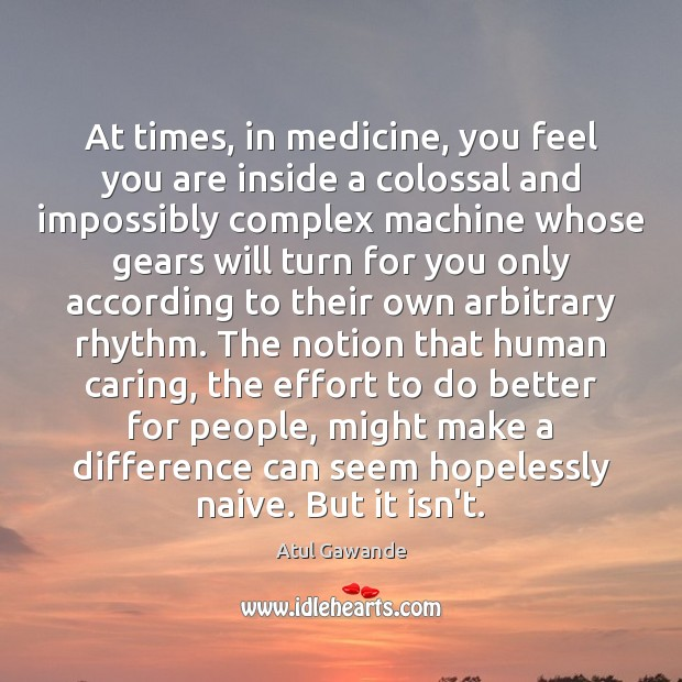 At times, in medicine, you feel you are inside a colossal and Atul Gawande Picture Quote