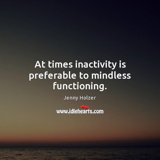 At times inactivity is preferable to mindless functioning. Jenny Holzer Picture Quote