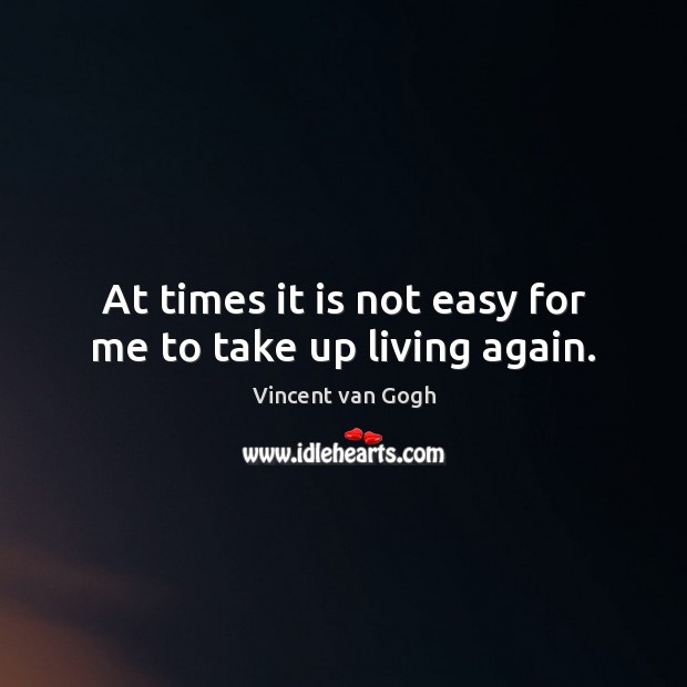 At times it is not easy for me to take up living again. Vincent van Gogh Picture Quote